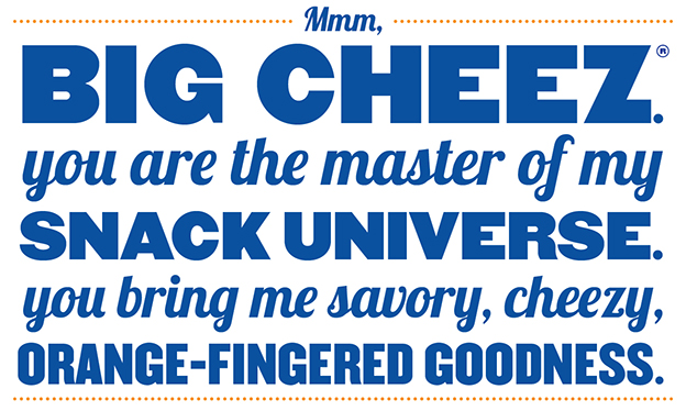 Mmm, Big Cheez. You are the master of my snack universe. You bring me savory, cheezy, orange-fingered goodness.